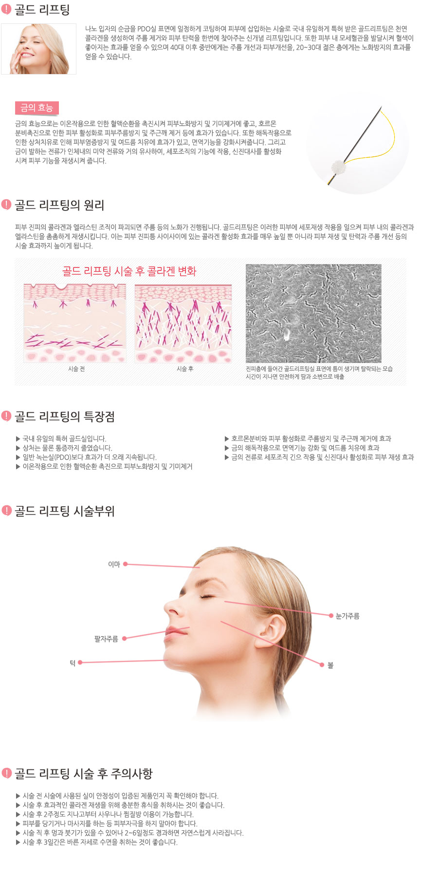 금실을 피부에 삽입하는 시술로 천연 콜라겐이 생성되어 주름 제거는 물론 피부의 탄력을 찾아주는 신개념 리프팅입니다. 금실 리프팅은 금사를 피부에 삽입하여 인체내의 이물 반응을 유도해 천연 콜라겐과 피부 내 모세혈관 생성 및 발달로 피부 혈행을 개선시켜줍니다. 이렇게 생성된 콜라겐은 인위적으로 주입한 것이 아닌, 피부 내에서 스스로 자생된 것이기 때문에 그 효과가 자연스러우며 지속시간 또한 길다는 장점이 있습니다. 또한 피부 내 모세혈관을 발달시켜 혈색이 좋아지는 효과를 얻을 수 있으며 40대 이후 중반에게는 주름 개선과 피부개선을, 20~30대 젊은 층에게는 노화방지의 효과를 얻을 수 있습니다.